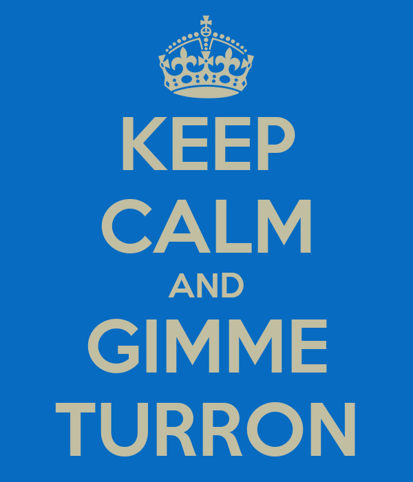 KEEP CALM AND GIMME TURRON