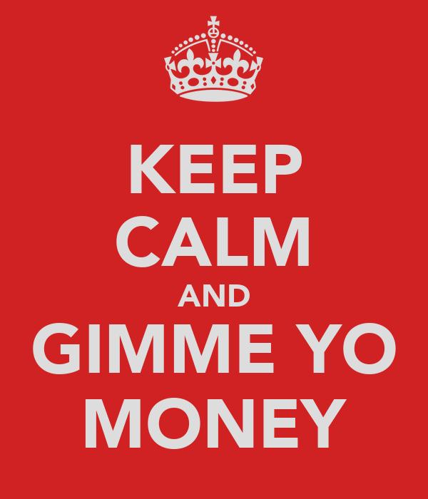 KEEP CALM AND GIMME YO MONEY