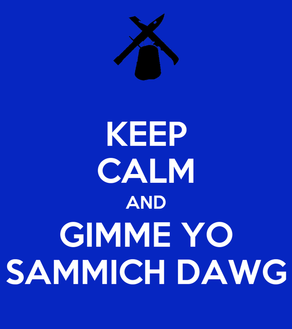 KEEP CALM AND GIMME YO SAMMICH DAWG