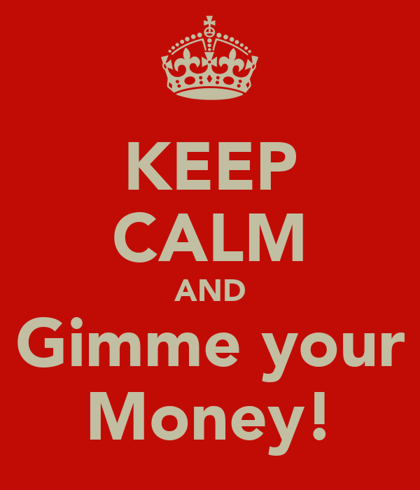 KEEP CALM AND Gimme your Money!