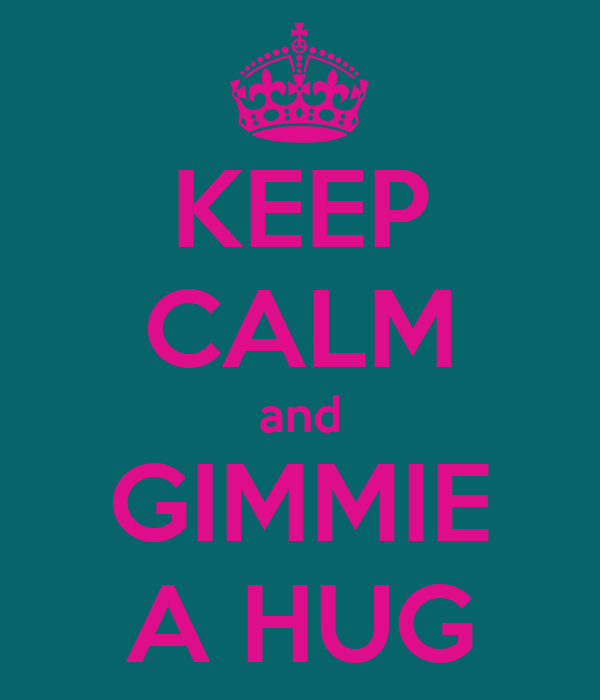 KEEP CALM and GIMMIE A HUG