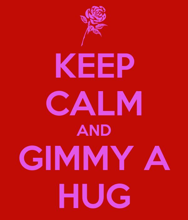 KEEP CALM AND GIMMY A HUG