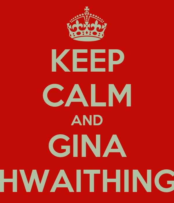 KEEP CALM AND GINA HWAITHING