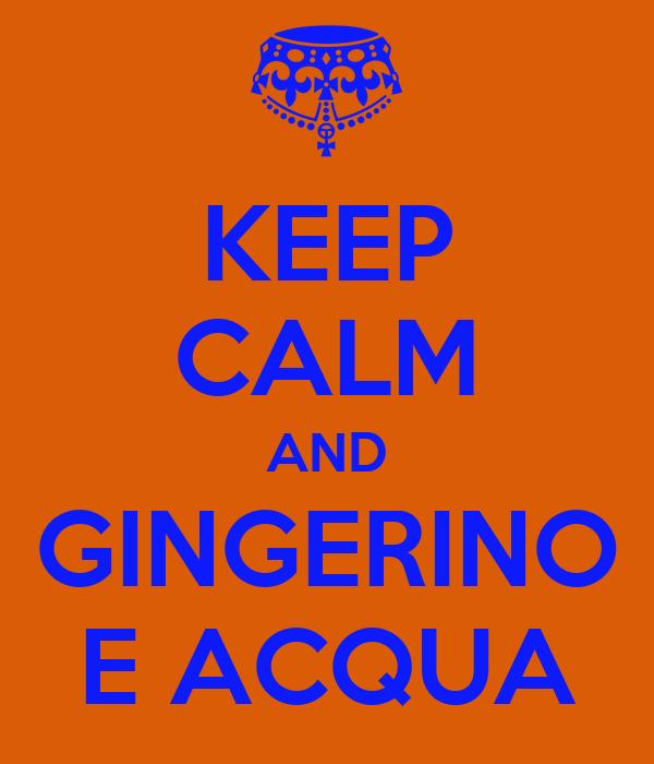 KEEP CALM AND GINGERINO E ACQUA
