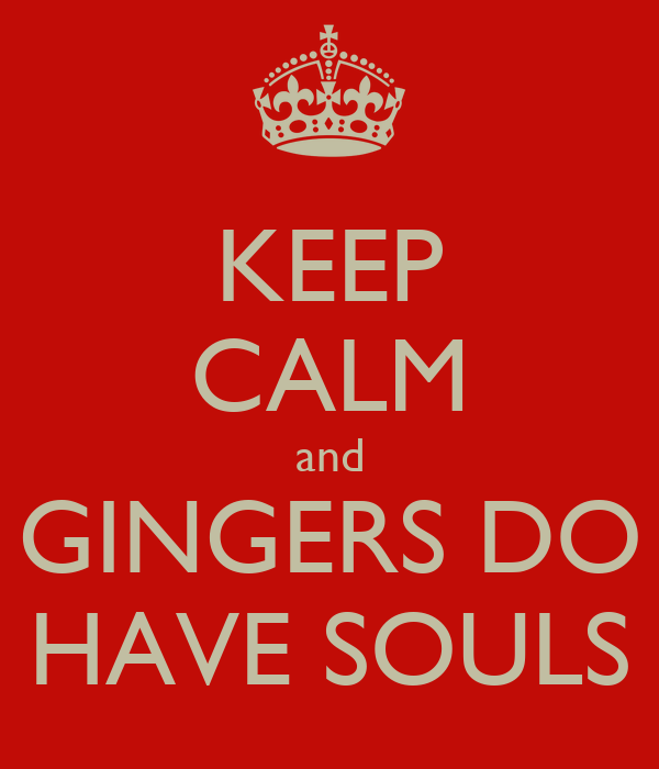KEEP CALM and GINGERS DO HAVE SOULS