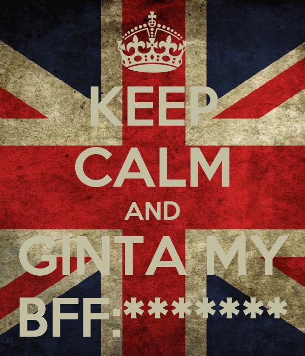 KEEP CALM AND GINTA MY BFF:*******