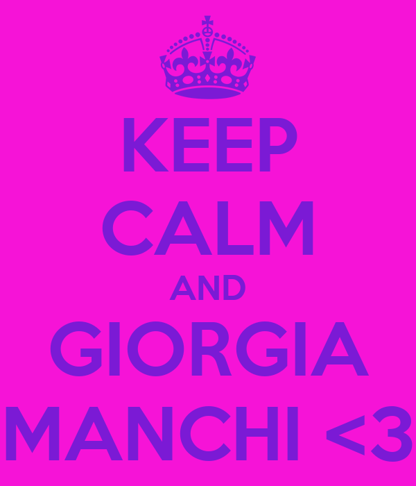 KEEP CALM AND GIORGIA MANCHI <3