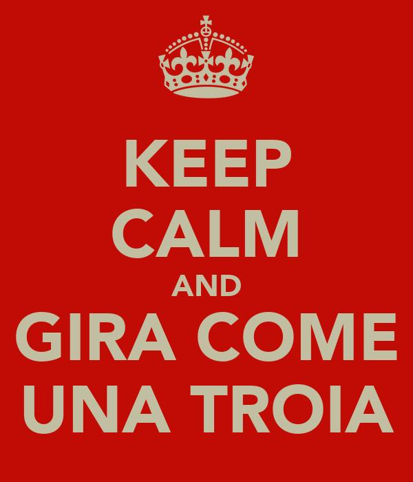 KEEP CALM AND GIRA COME UNA TROIA