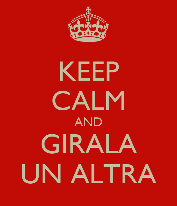 KEEP CALM AND GIRALA UN ALTRA