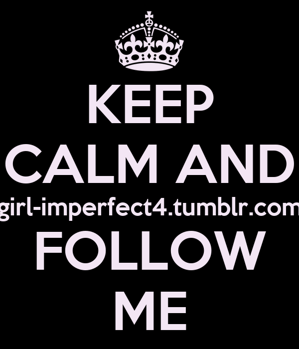 KEEP CALM AND girl-imperfect4.tumblr.com FOLLOW ME