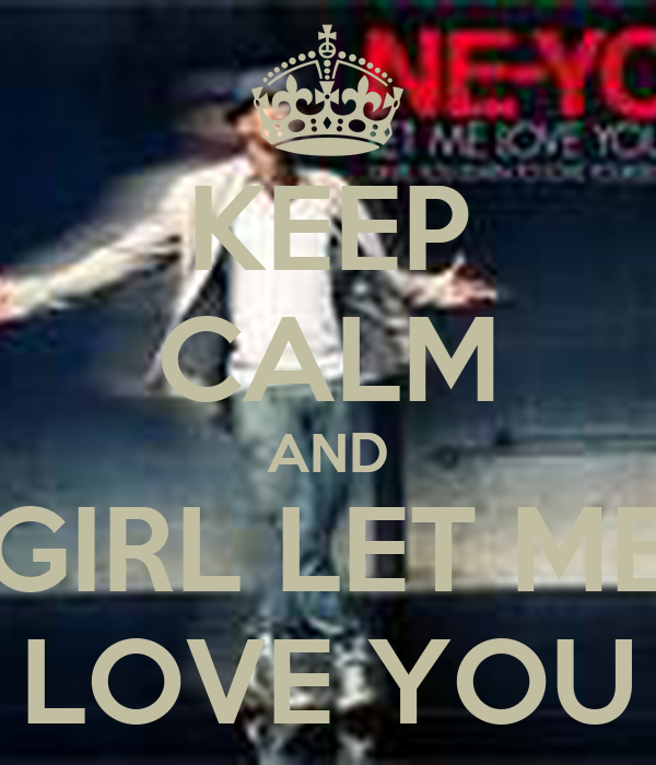 KEEP CALM AND GIRL LET ME LOVE YOU