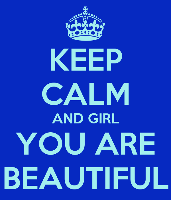 KEEP CALM AND GIRL YOU ARE BEAUTIFUL