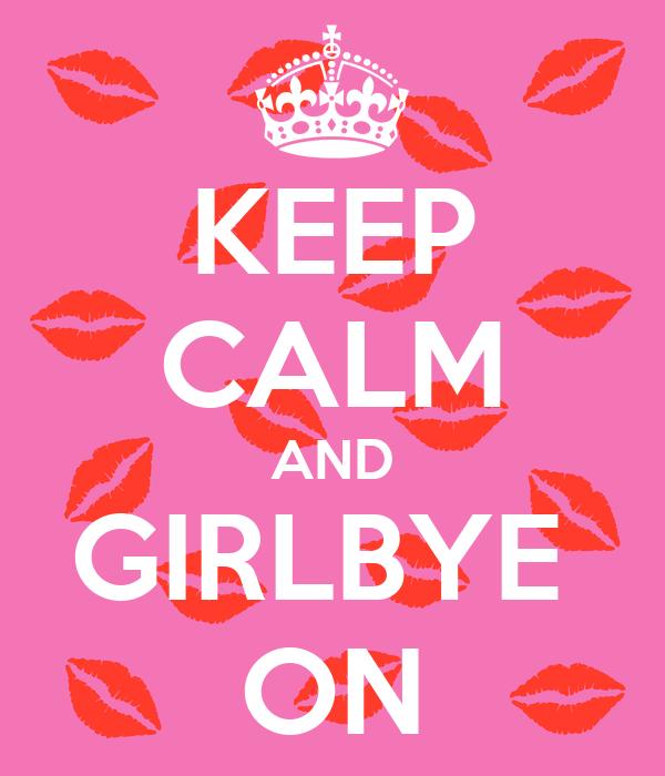 KEEP CALM AND GIRLBYE  ON