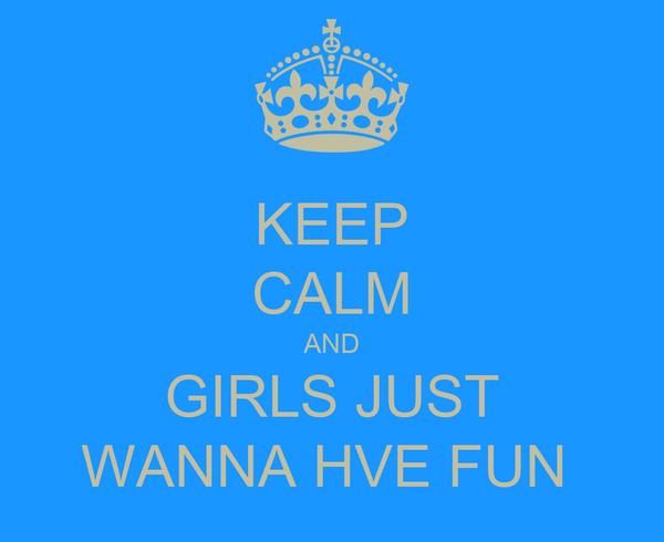 KEEP CALM AND GIRLS JUST WANNA HVE FUN