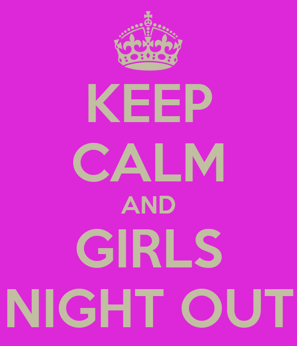 KEEP CALM AND GIRLS NIGHT OUT