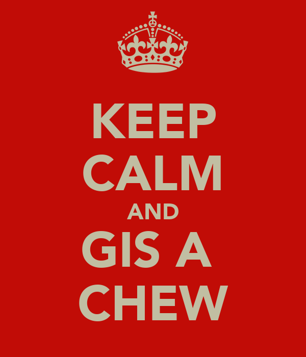 KEEP CALM AND GIS A  CHEW