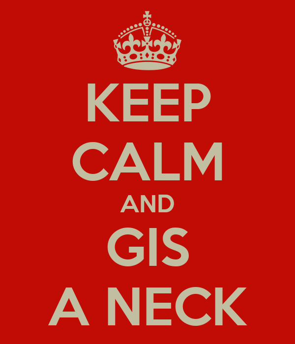 KEEP CALM AND GIS A NECK