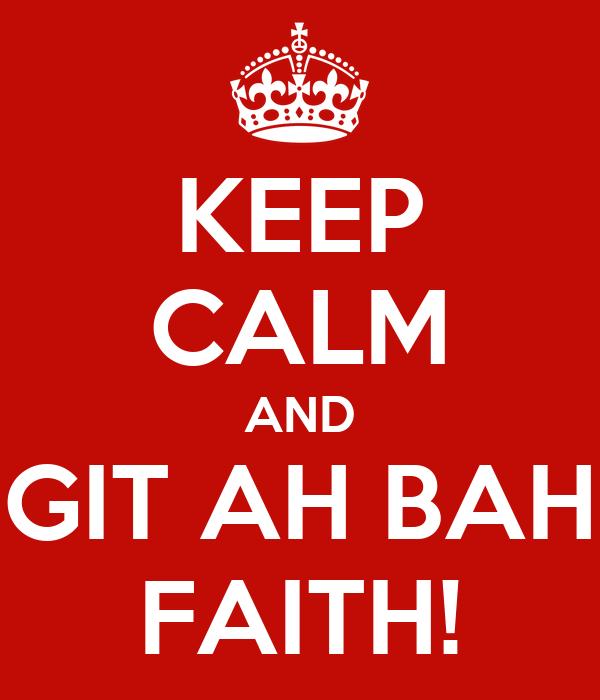 KEEP CALM AND GIT AH BAH FAITH!