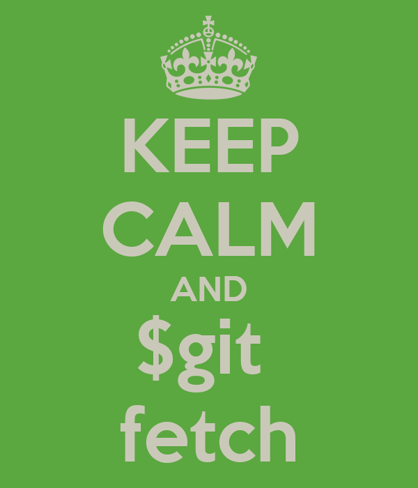 KEEP CALM AND $git  fetch