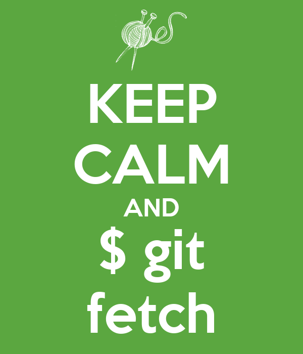 KEEP CALM AND $ git fetch