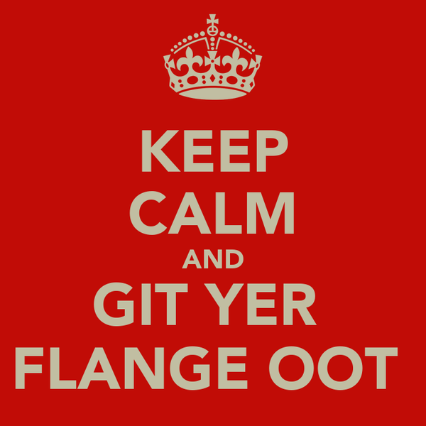 KEEP CALM AND GIT YER  FLANGE OOT