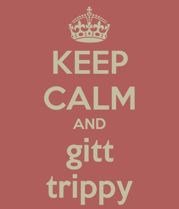 KEEP CALM AND gitt trippy