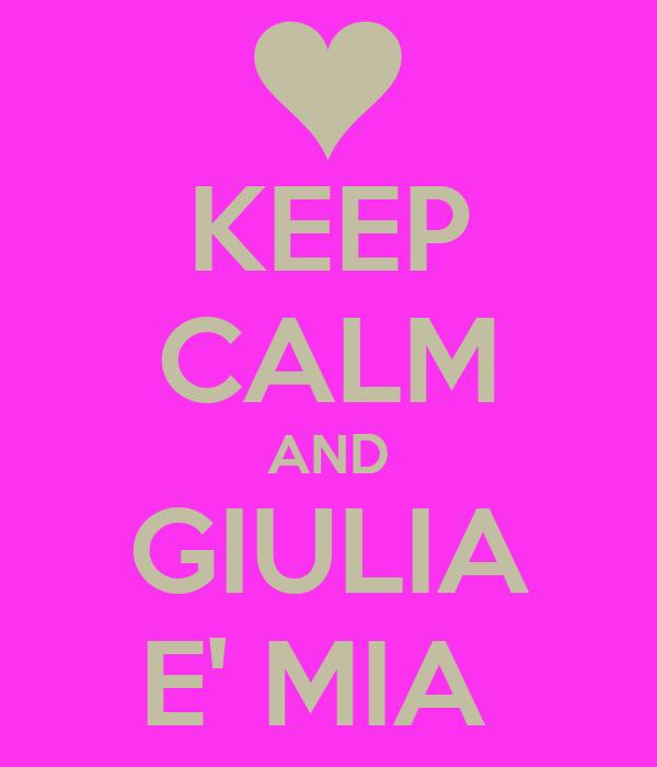 KEEP CALM AND GIULIA E' MIA