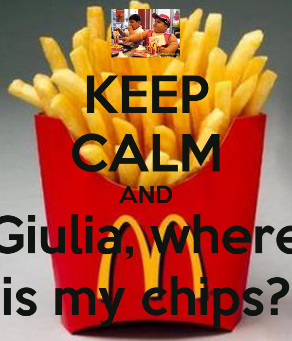 KEEP CALM AND Giulia, where is my chips?