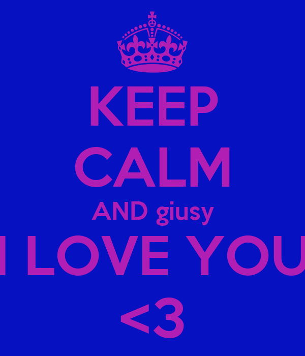 KEEP CALM AND giusy I LOVE YOU <3