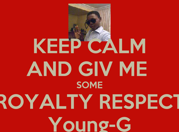 KEEP CALM AND GIV ME  SOME ROYALTY RESPECT Young-G