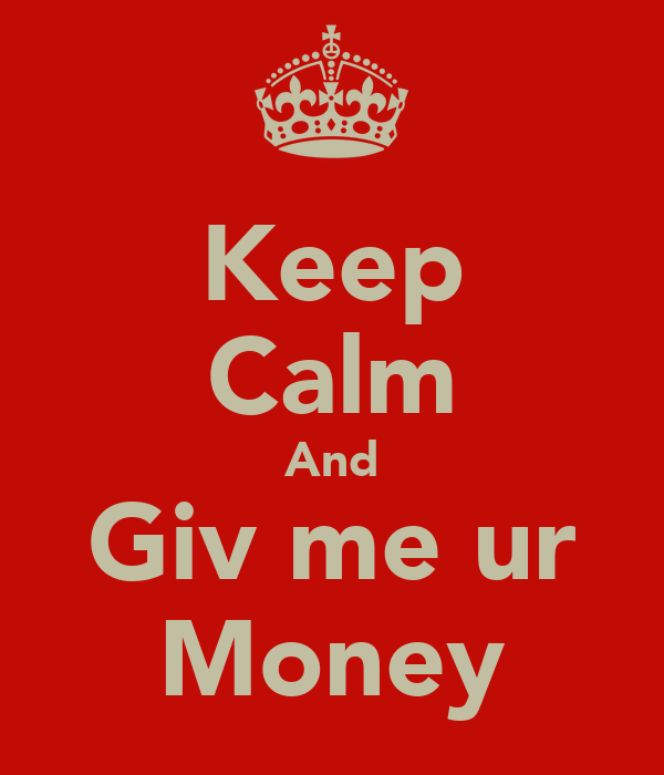 Keep Calm And Giv me ur Money