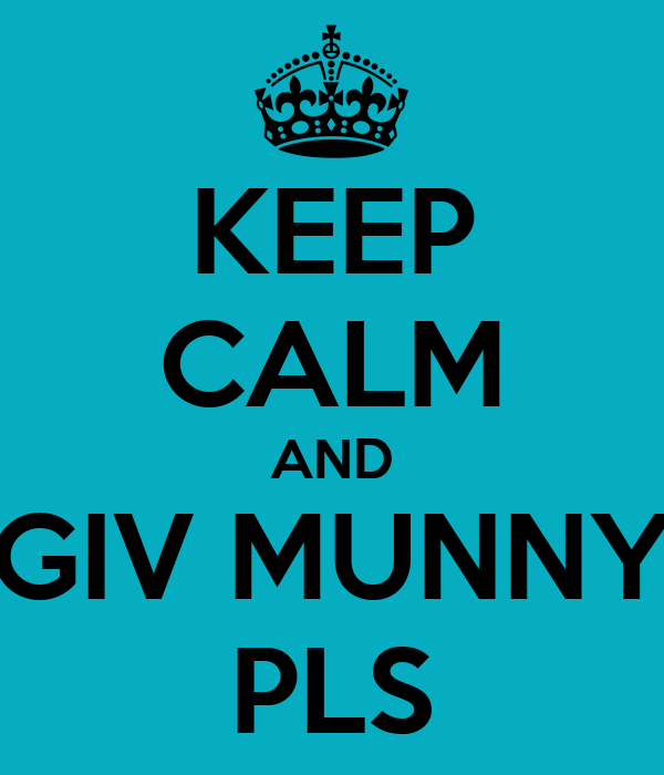 KEEP CALM AND GIV MUNNY PLS