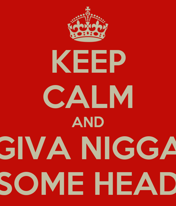 KEEP CALM AND GIVA NIGGA SOME HEAD