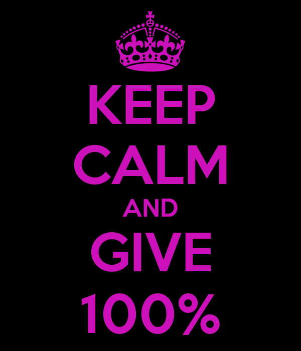 KEEP CALM AND GIVE 100%