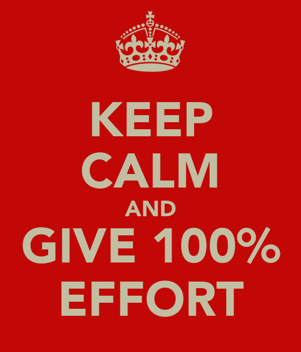 KEEP CALM AND GIVE 100% EFFORT