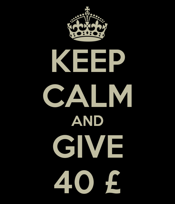 KEEP CALM AND GIVE 40 £