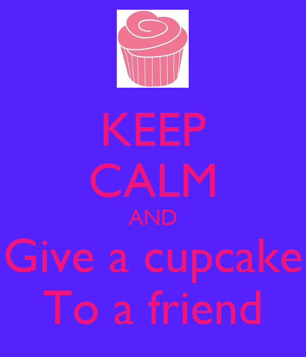 KEEP CALM AND Give a cupcake To a friend