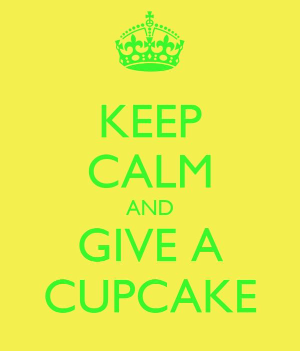 KEEP CALM AND GIVE A CUPCAKE