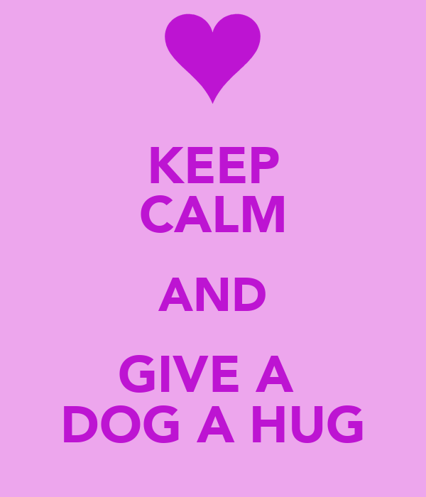 KEEP CALM AND GIVE A  DOG A HUG