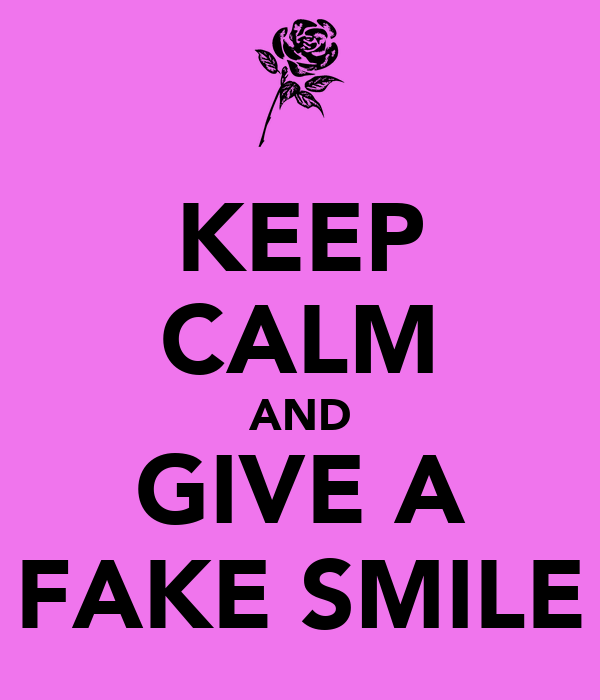 KEEP CALM AND GIVE A FAKE SMILE