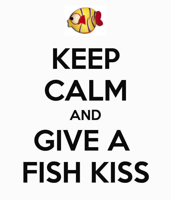 KEEP CALM AND GIVE A  FISH KISS