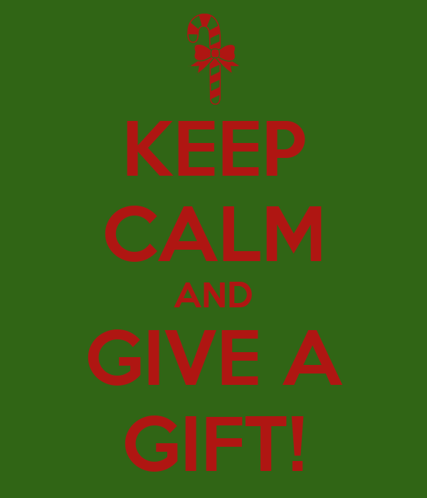 KEEP CALM AND GIVE A GIFT!
