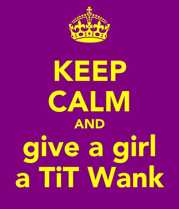 KEEP CALM AND give a girl a TiT Wank