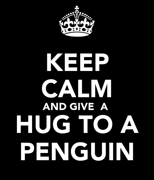 KEEP CALM AND GIVE  A  HUG TO A PENGUIN