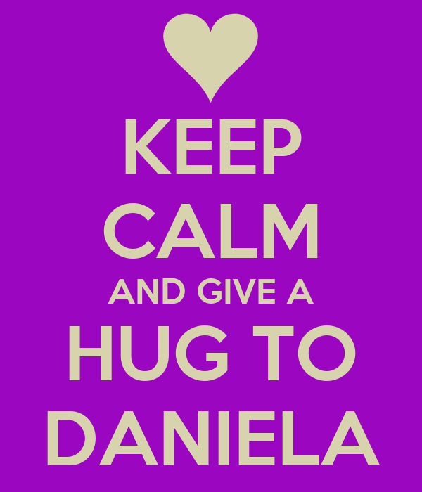 KEEP CALM AND GIVE A HUG TO DANIELA
