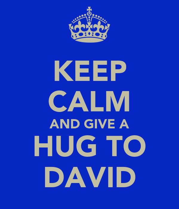 KEEP CALM AND GIVE A HUG TO DAVID
