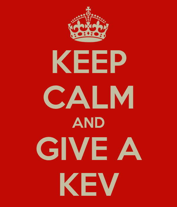 KEEP CALM AND GIVE A KEV