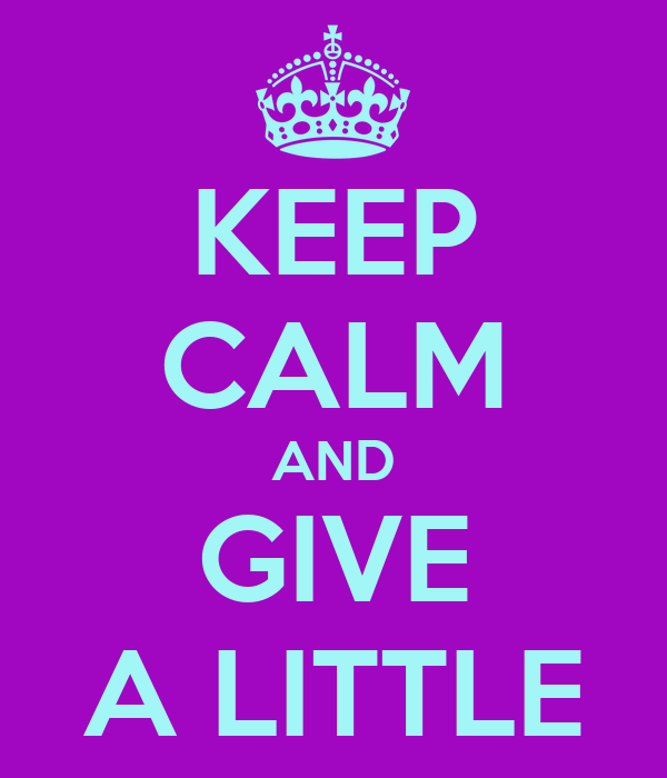 KEEP CALM AND GIVE A LITTLE