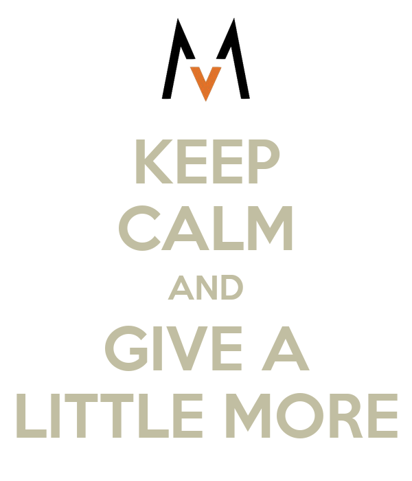 KEEP CALM AND GIVE A LITTLE MORE