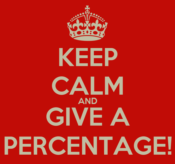 KEEP CALM AND GIVE A PERCENTAGE!